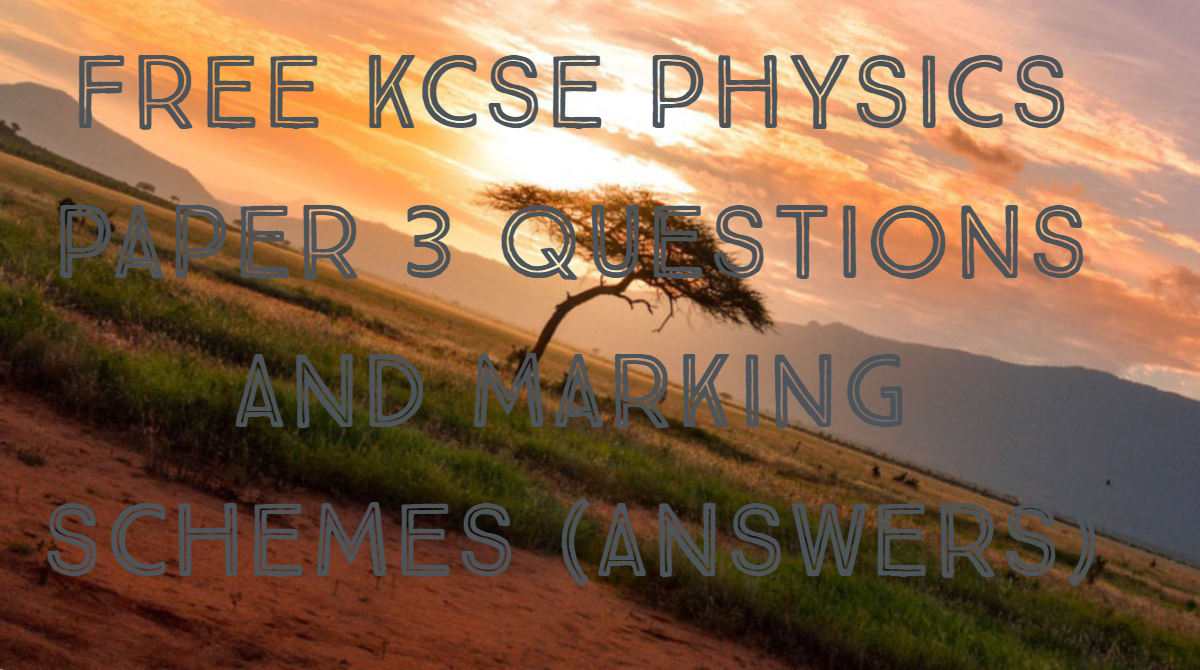 FREE KCSE PHYSICS PAPER 3 QUESTIONS AND MARKING SCHEMES (ANSWERS)