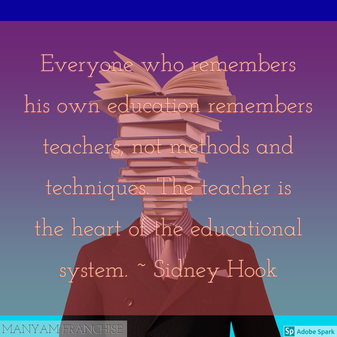 EVERYONE WHO REMEMBERS HIS OWN EDUCATION REMEMBERS TEACHERS, NOT METHODS AND TECHNIQUES. THE TEACHER IS THE HEART OF THE EDUCATIONAL SYSTEM.  ~SIDNEY HOOK
