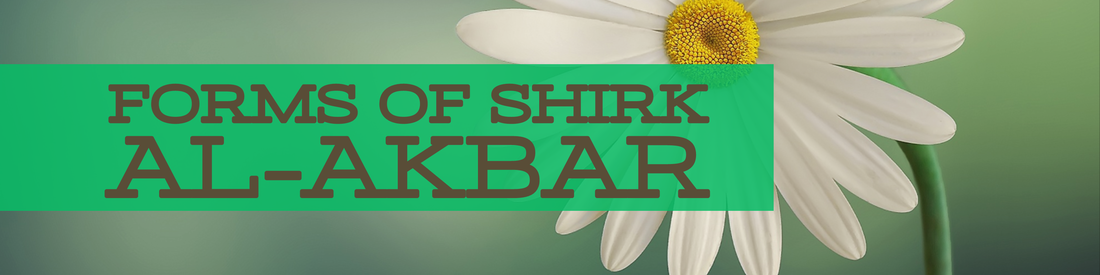 ​IDENTIFY FIVE FORMS OF SHIRK AL-AKBAR