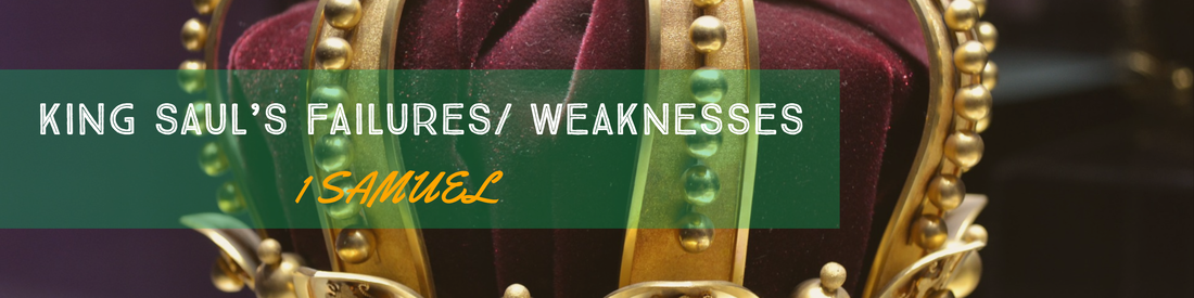 KING SAUL'S FAILURES/ WEAKNESSES