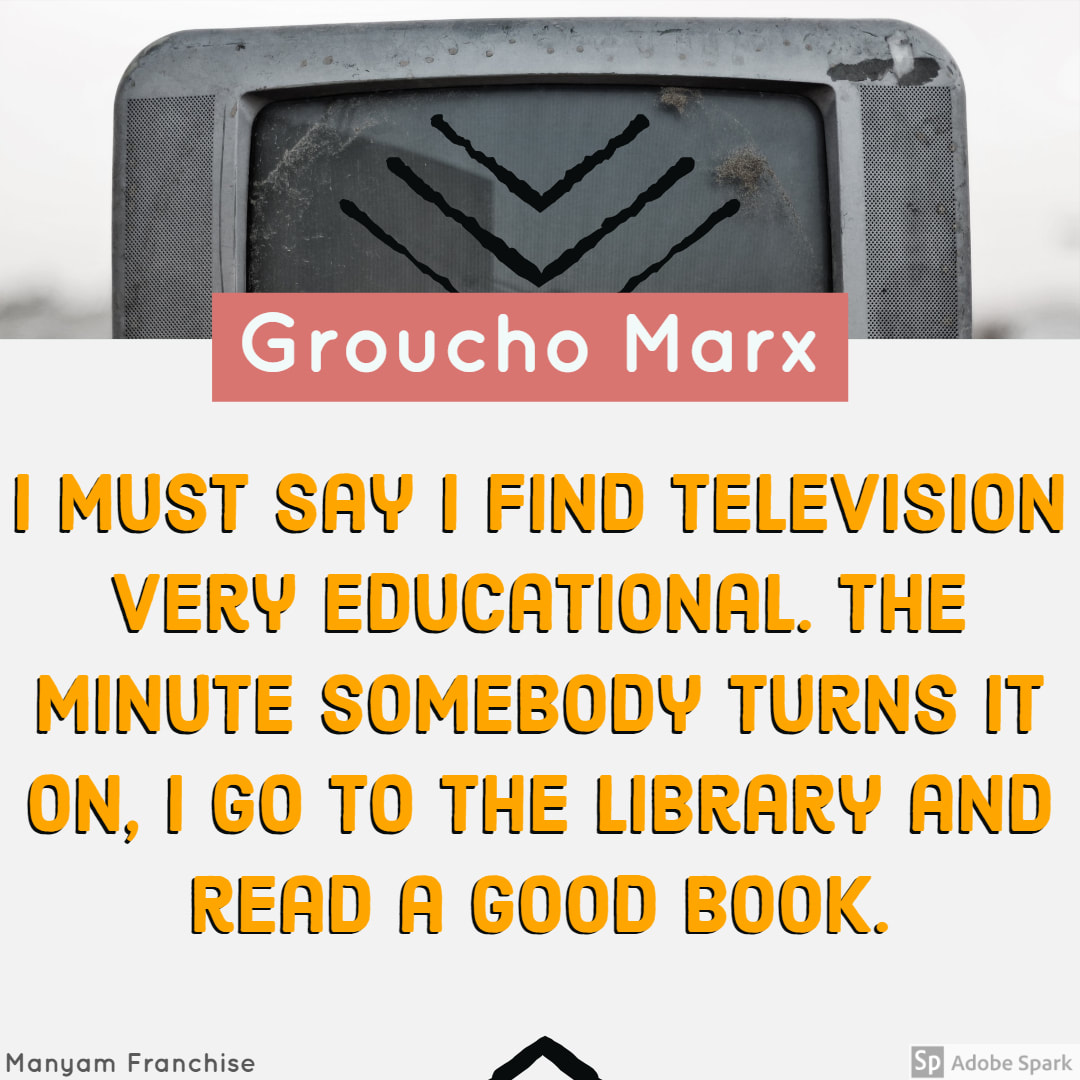 I must say I find television very educational. The minute somebody turns it on, I go to the library and read a good book. Groucho Marx