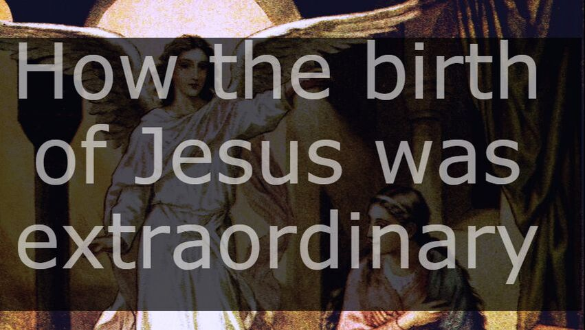 How the birth of Jesus was extraordinary in summary