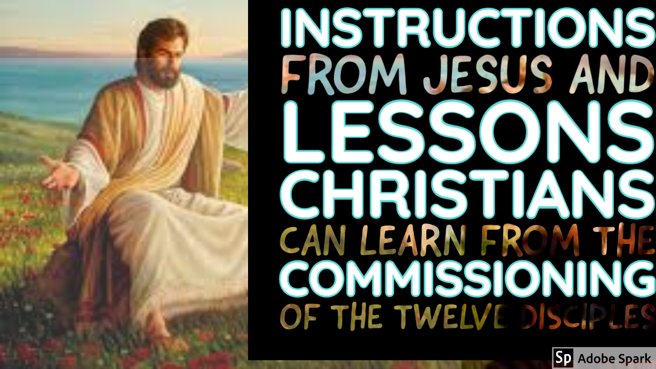 INSTRUCTIONS FROM JESUS AND LESSONS CHRISTIANS CAN LEARN FROM THE COMMISSIONING OF THE TWELVE DISCIPLES