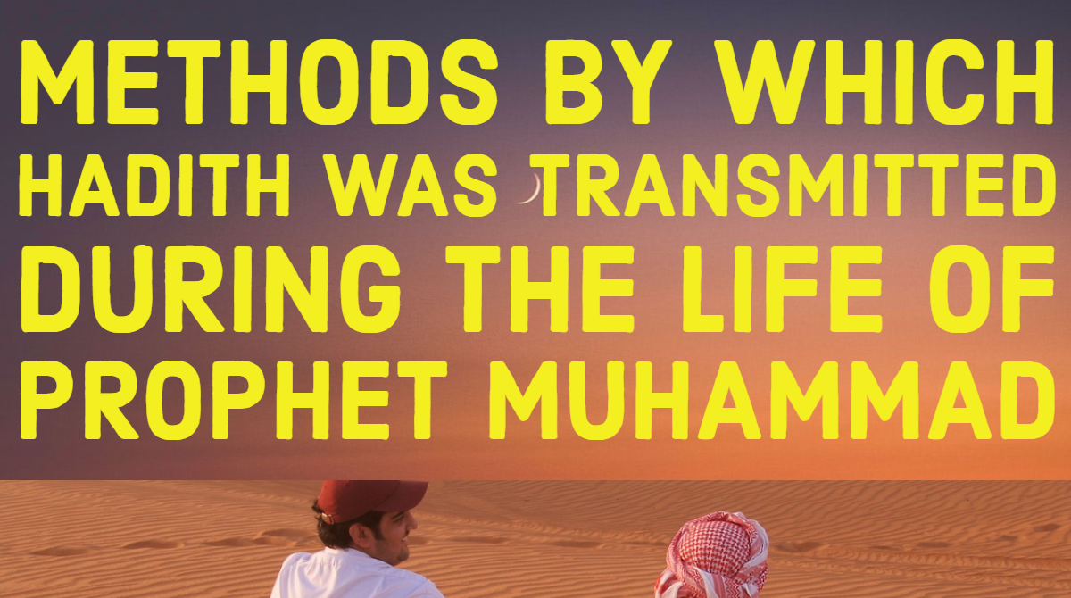 EXPLAIN ANY FOUR METHODS BY WHICH HADITH WAS TRANSMITTED DURING THE LIFE OF PROPHET MUHAMMAD - (P.B.U.H)