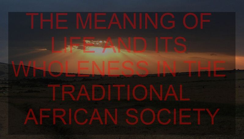 THE MEANING OF LIFE AND ITS WHOLENESS IN THE TRADITIONAL AFRICAN SOCIETY