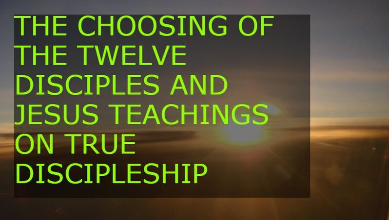 THE CHOOSING OF THE TWELVE DISCIPLES AND JESUS TEACHINGS ON TRUE DISCIPLESHIP