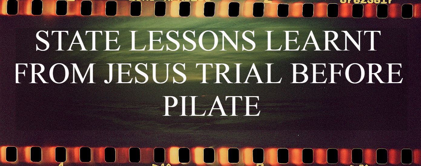 ​STATE LESSONS LEARNT FROM JESUS TRIAL BEFORE PILATE