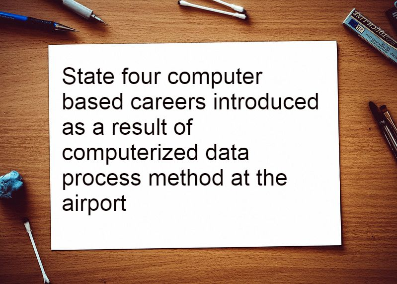 ​State four computer based careers introduced as a result of computerized data process method at the airport