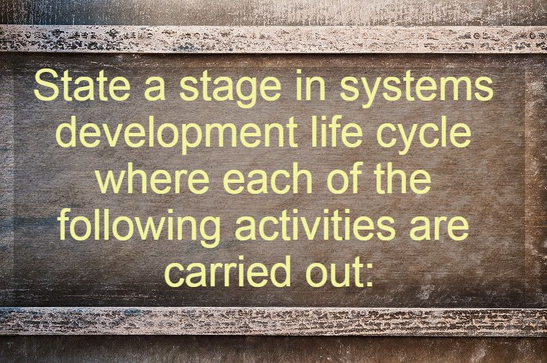 ​State a stage in systems development life cycle where each of the following activities are carried out: