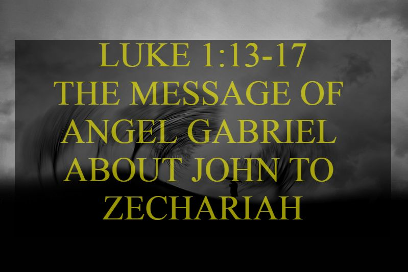 LUKE 1:13-17, OUTLINE THE MESSAGE OF ANGEL GABRIEL ABOUT JOHN TO ZECHARIAH