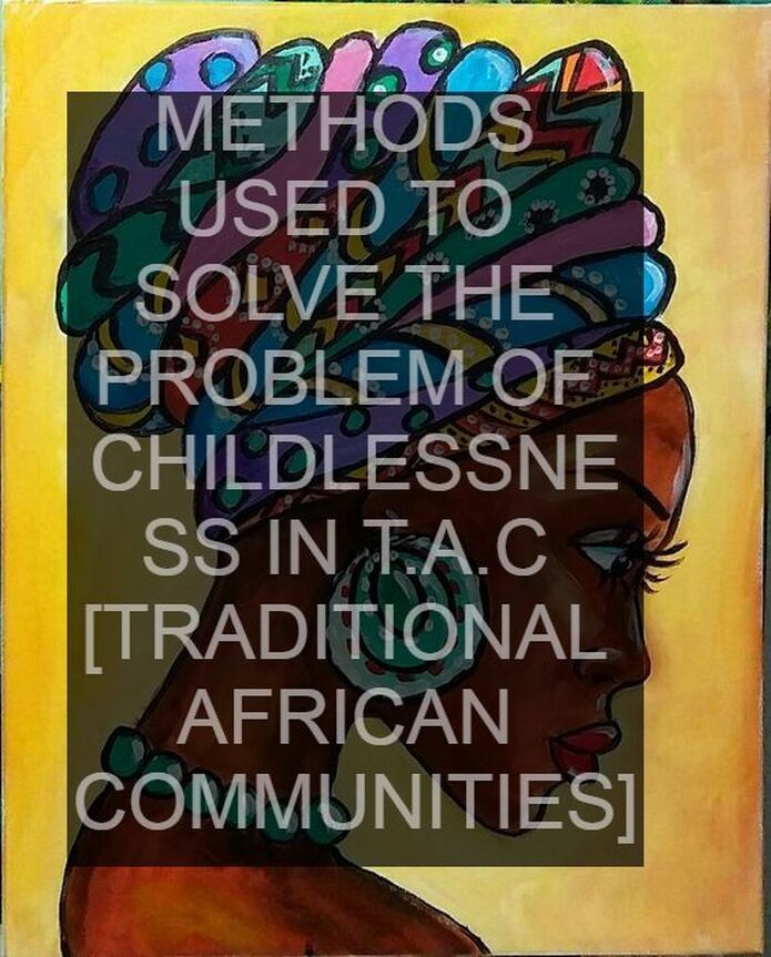METHODS USED TO SOLVE THE PROBLEM OF CHILDLESSNESS IN T.A.C [TRADITIONAL AFRICAN COMMUNITIES]
