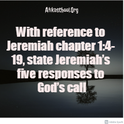 With reference to Jeremiah chapter 1:4- 19, state Jeremiah's five responses to God's call