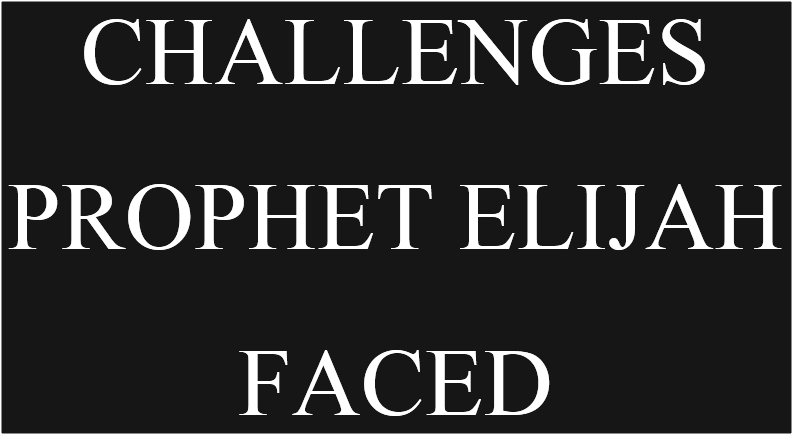 CHALLENGES FACED BY PROPHET ELIJAH (CHALLENGES FACED BY ELIJAH HIMSELF)