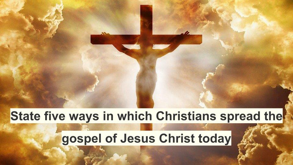 State five ways in which Christians spread the gospel of Jesus Christ today