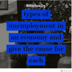 types of unemployment in an economy and give the cause for each