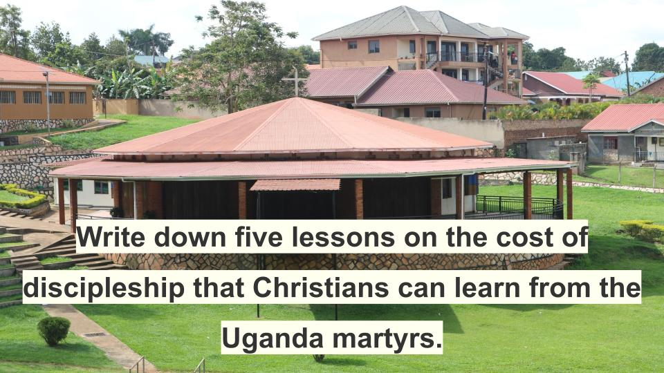 Write down five lessons on the cost of discipleship that Christians can learn from the Uganda martyrs.
